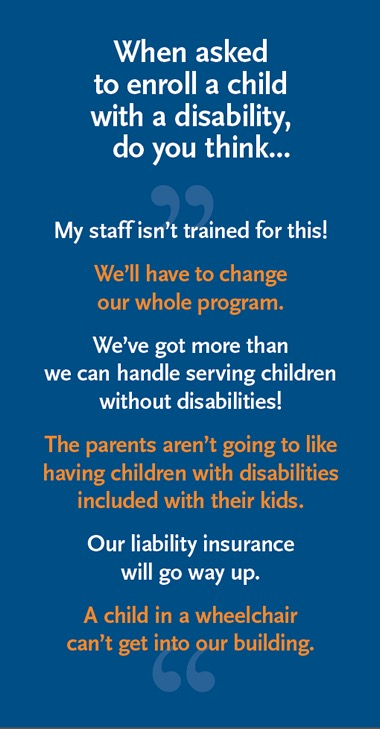 When asked to enroll a child with a disability, do you think... My staff isn't trained for this! We'll have to change our whole program. We've got more than we can handle serving children without disabilities! The parents aren't going to like having children with disabilities included with their kids. Our liability insurance will go way up. A child in a wheelchair can't get into our building.